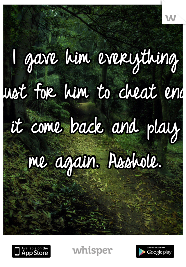 I gave him everything just for him to cheat end it come back and play me again. Asshole.