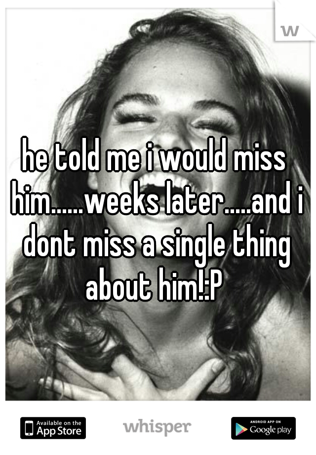 he told me i would miss him......weeks later.....and i dont miss a single thing about him!:P