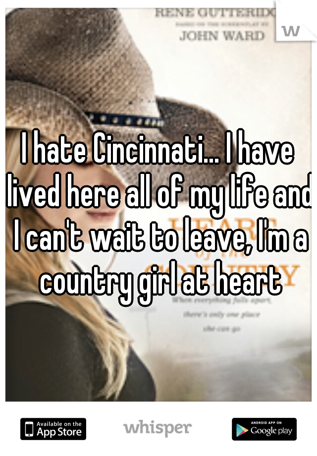I hate Cincinnati... I have lived here all of my life and I can't wait to leave, I'm a country girl at heart