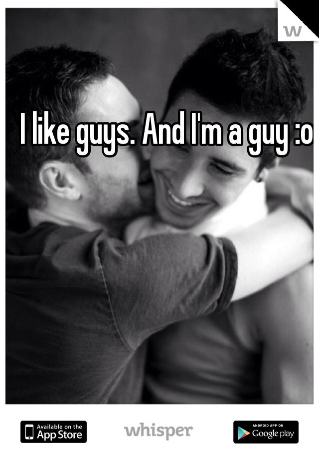 I like guys. And I'm a guy :o
