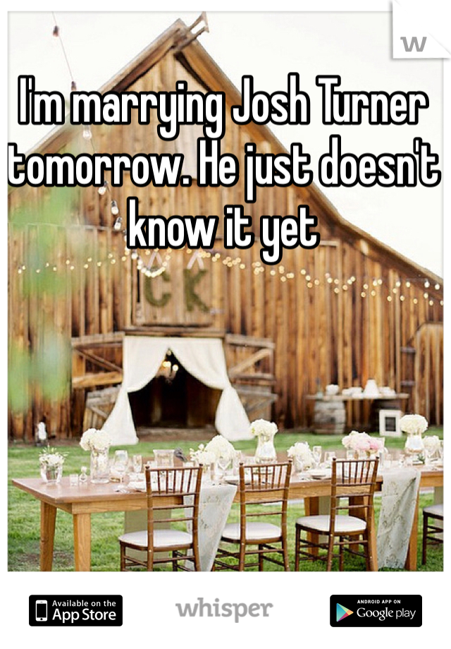 I'm marrying Josh Turner tomorrow. He just doesn't know it yet