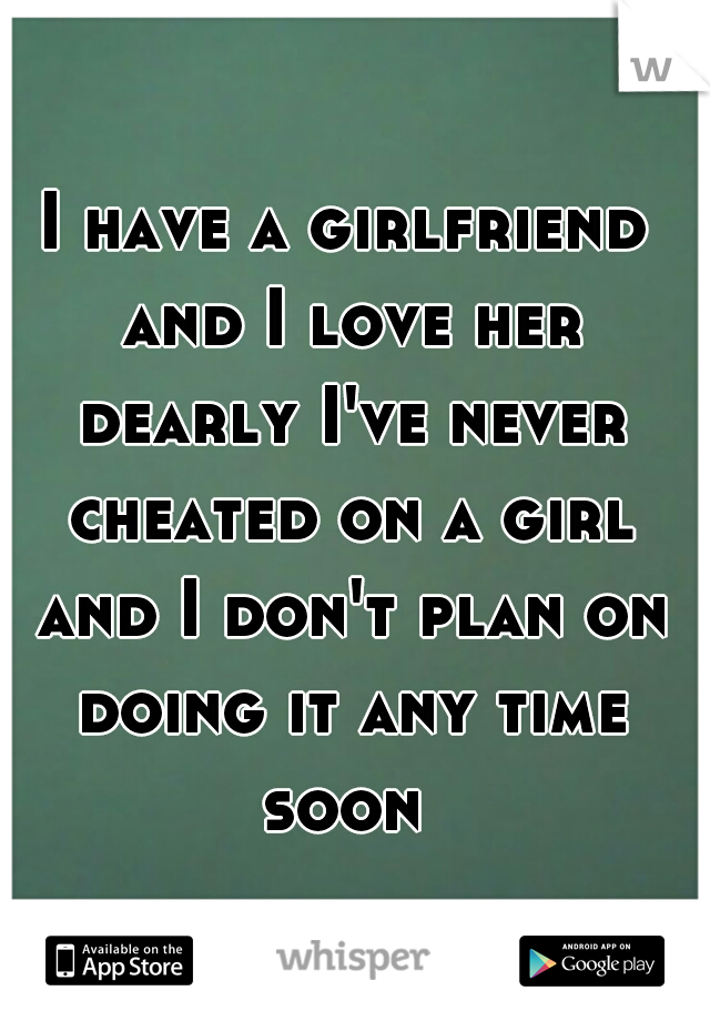 I have a girlfriend and I love her dearly I've never cheated on a girl and I don't plan on doing it any time soon