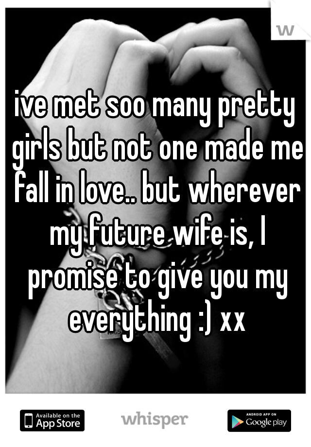 ive met soo many pretty girls but not one made me fall in love.. but wherever my future wife is, I promise to give you my everything :) xx
