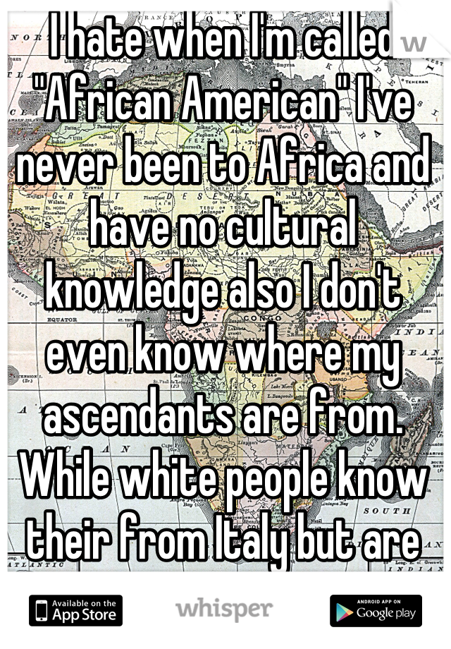 """I hate when I'm called """"African American"""" I've never been to Africa and have no cultural knowledge also I don't even know where my ascendants are from.  While white people know their from Italy but are called white."""