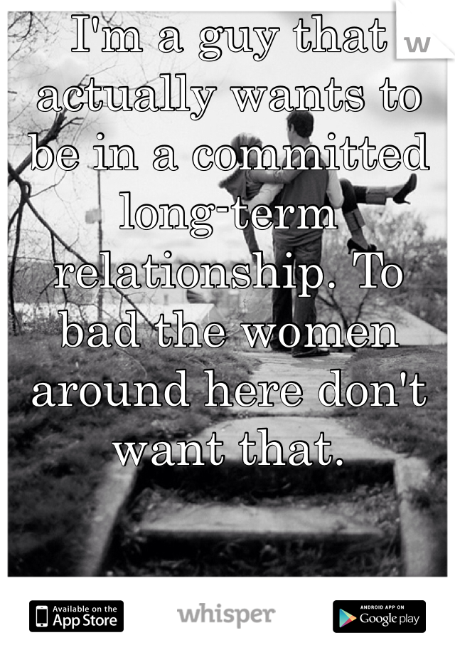 I'm a guy that actually wants to be in a committed long-term relationship. To bad the women around here don't want that.