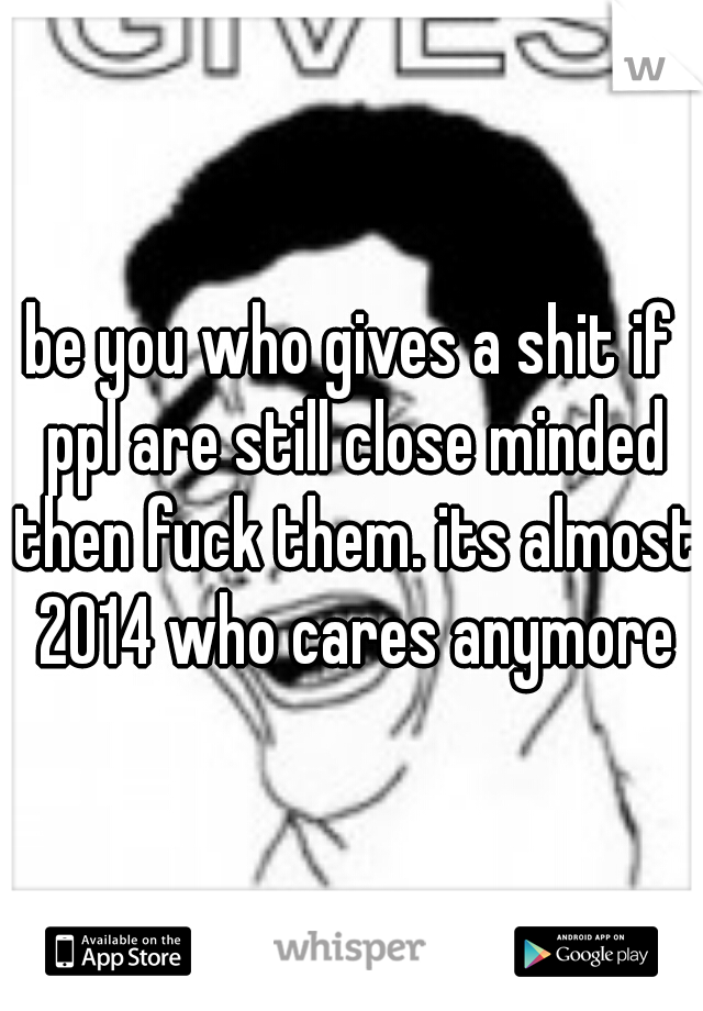 be you who gives a shit if ppl are still close minded then fuck them. its almost 2014 who cares anymore