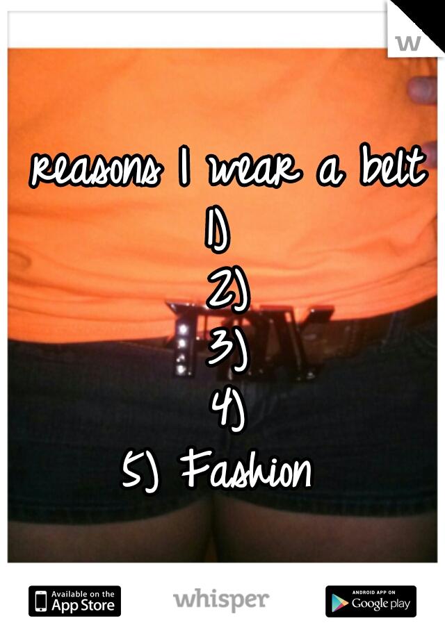 reasons I wear a belt 1)  2) 3) 4) 5) Fashion