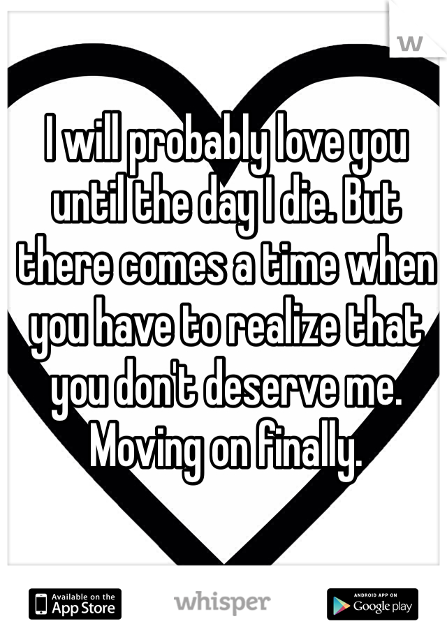 I will probably love you until the day I die. But there comes a time when you have to realize that you don't deserve me. Moving on finally.