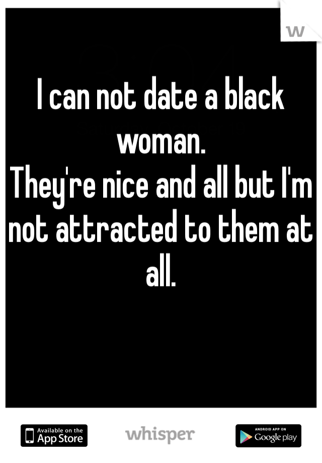 I can not date a black woman. They're nice and all but I'm not attracted to them at all.