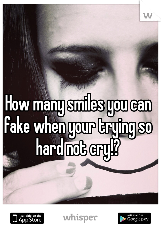 How many smiles you can fake when your trying so hard not cry!?