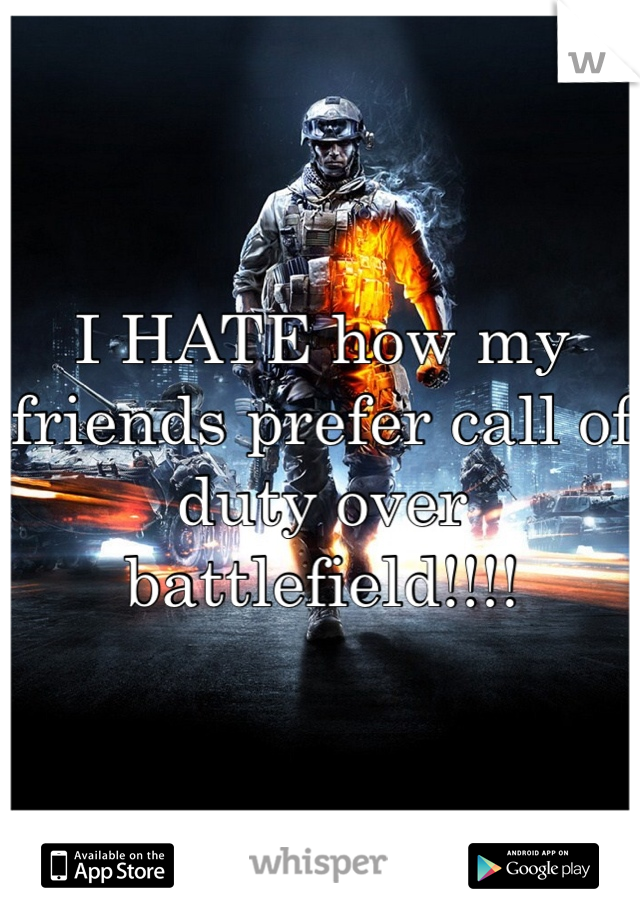 I HATE how my friends prefer call of duty over battlefield!!!!