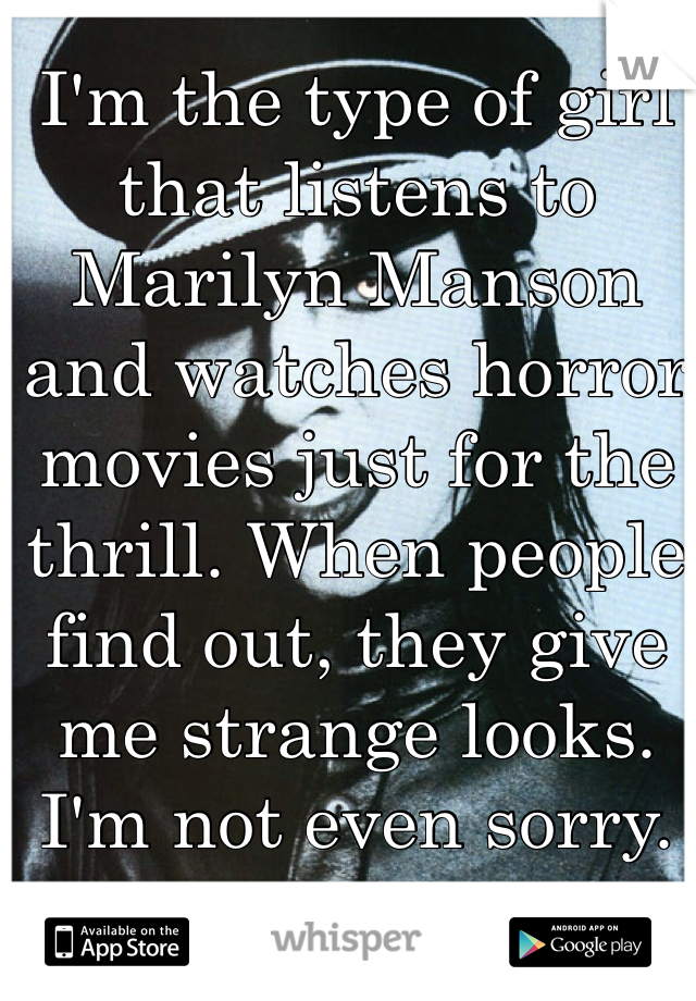 I'm the type of girl that listens to Marilyn Manson and watches horror movies just for the thrill. When people find out, they give me strange looks. I'm not even sorry.