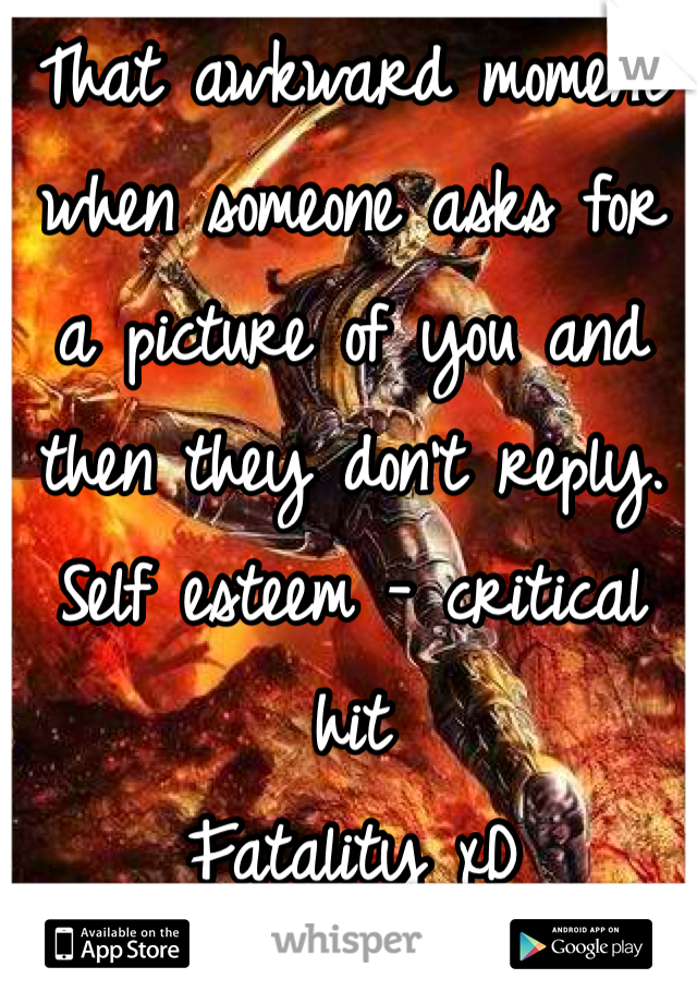 That awkward moment when someone asks for a picture of you and then they don't reply.  Self esteem - critical hit Fatality xD