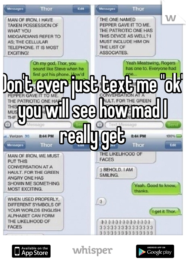 """Don't ever just text me """"ok"""" you will see how mad I really get"""