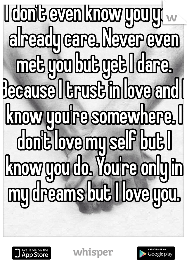 I don't even know you yet I already care. Never even met you but yet I dare. Because I trust in love and I know you're somewhere. I don't love my self but I know you do. You're only in my dreams but I love you.