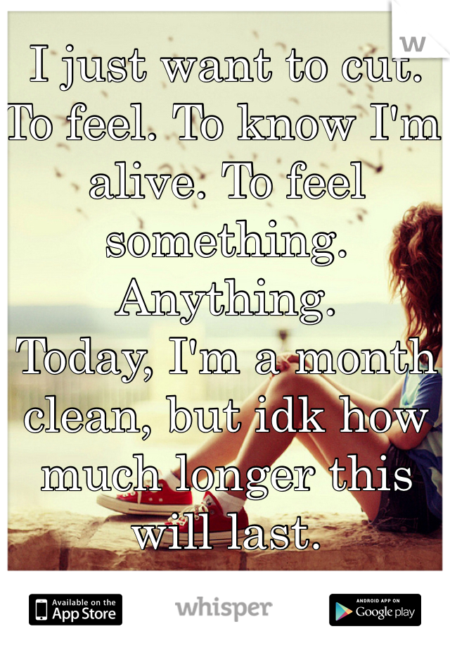 I just want to cut. To feel. To know I'm alive. To feel something. Anything.  Today, I'm a month clean, but idk how much longer this will last.