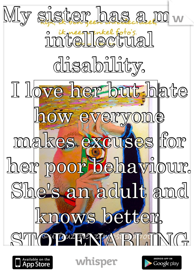 My sister has a mild intellectual disability.  I love her but hate how everyone makes excuses for her poor behaviour. She's an adult and knows better.  STOP ENABLING HER.