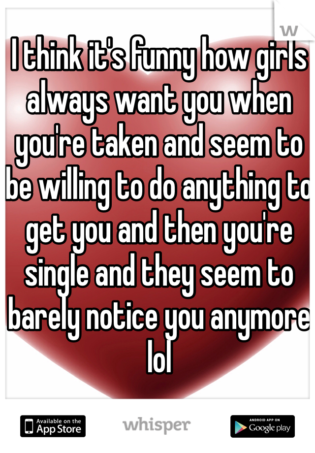 I think it's funny how girls always want you when you're taken and seem to be willing to do anything to get you and then you're single and they seem to barely notice you anymore lol