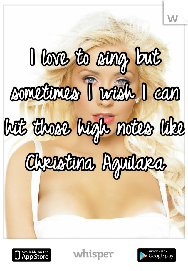 I love to sing but sometimes I wish I can hit those high notes like Christina Aguilara