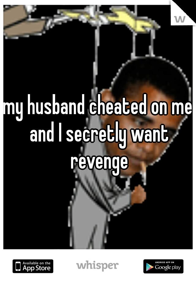 my husband cheated on me and I secretly want revenge
