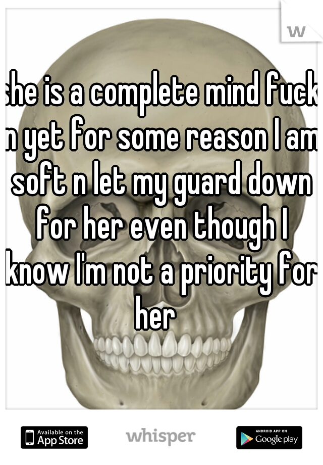 she is a complete mind fuck n yet for some reason I am soft n let my guard down for her even though I know I'm not a priority for her