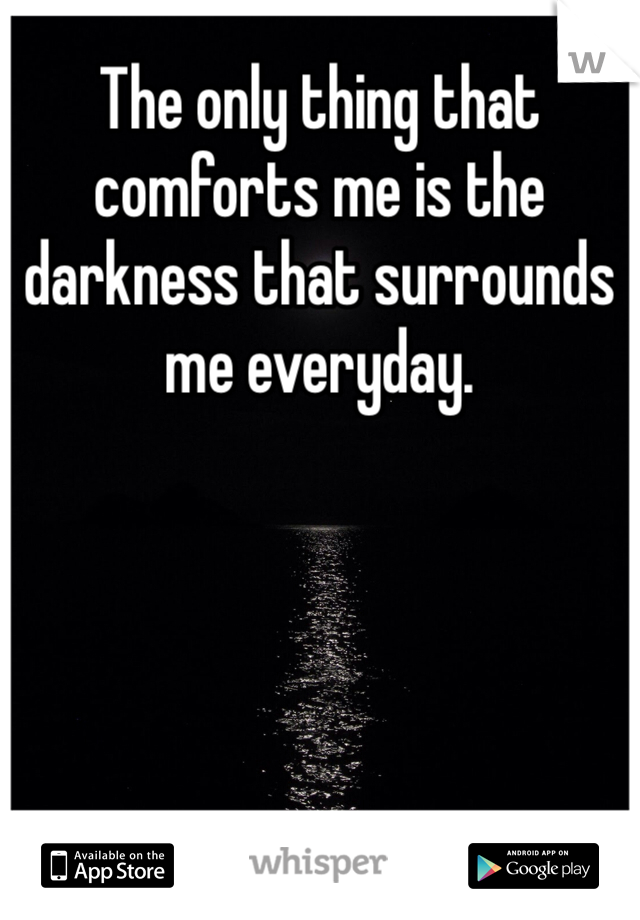 The only thing that comforts me is the darkness that surrounds me everyday.