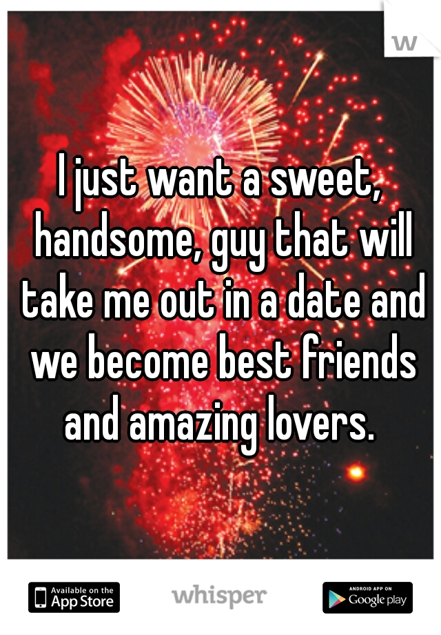 I just want a sweet, handsome, guy that will take me out in a date and we become best friends and amazing lovers.