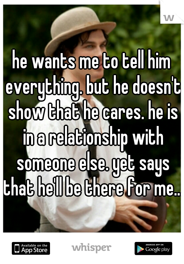 he wants me to tell him everything. but he doesn't show that he cares. he is in a relationship with someone else. yet says that he'll be there for me....