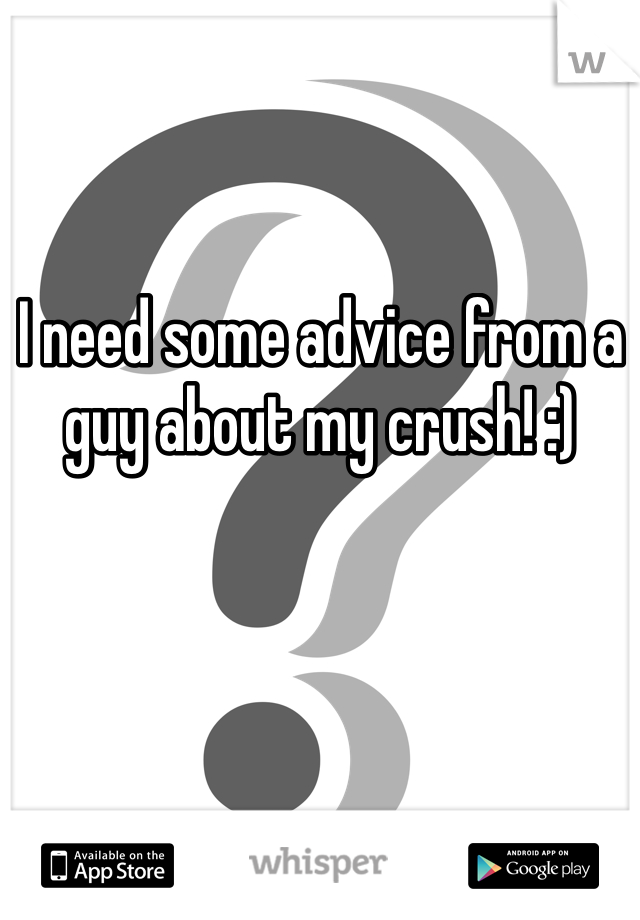 I need some advice from a guy about my crush! :)