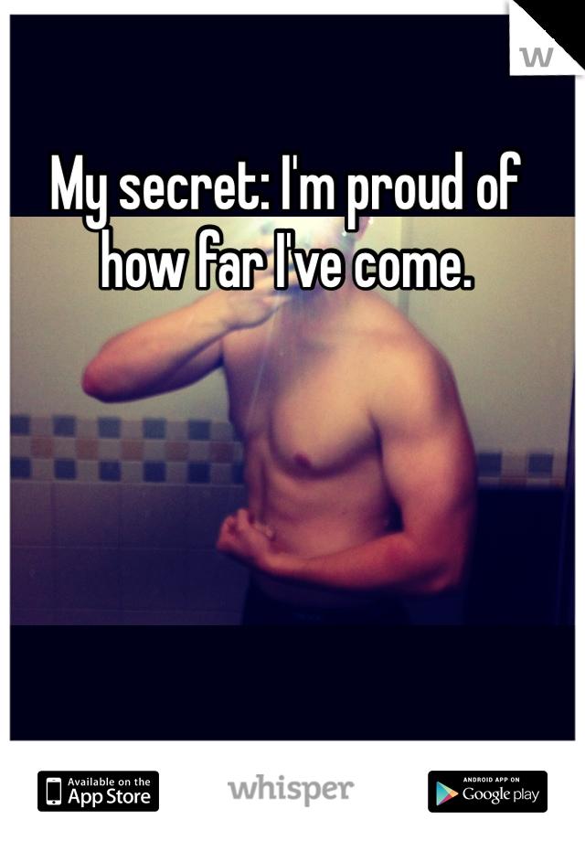 My secret: I'm proud of how far I've come.