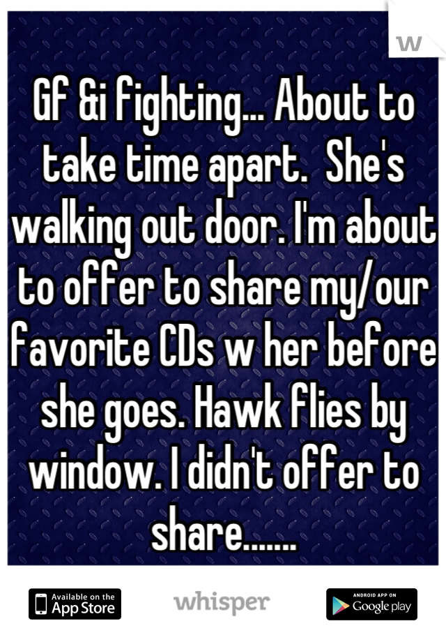 Gf &i fighting... About to take time apart.  She's walking out door. I'm about to offer to share my/our favorite CDs w her before she goes. Hawk flies by window. I didn't offer to share.......