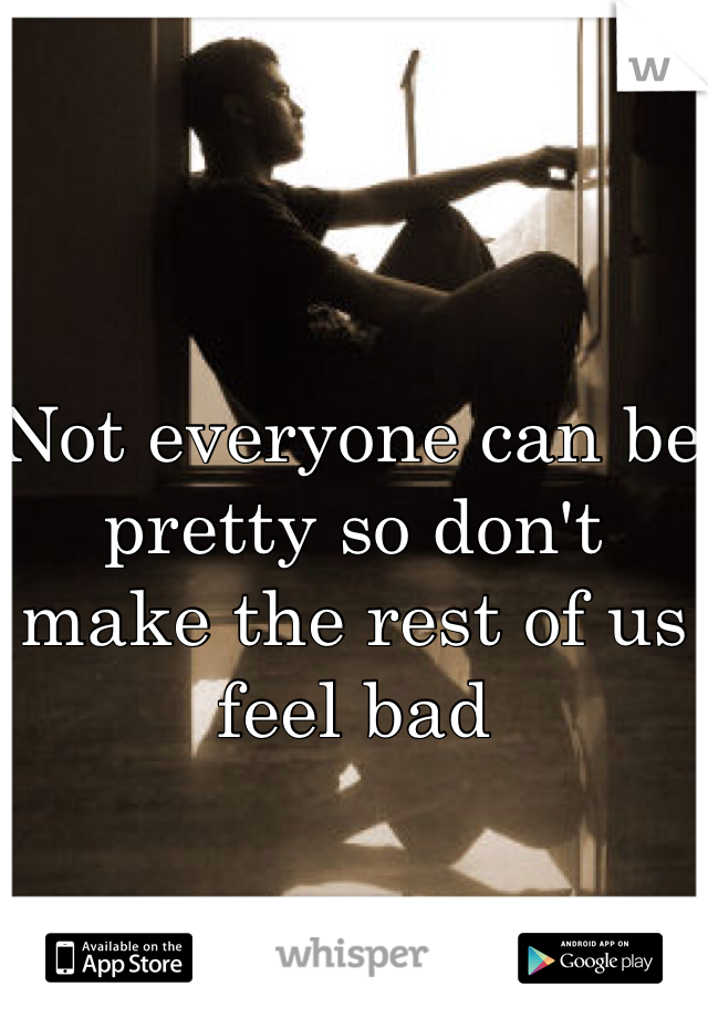 Not everyone can be pretty so don't make the rest of us feel bad