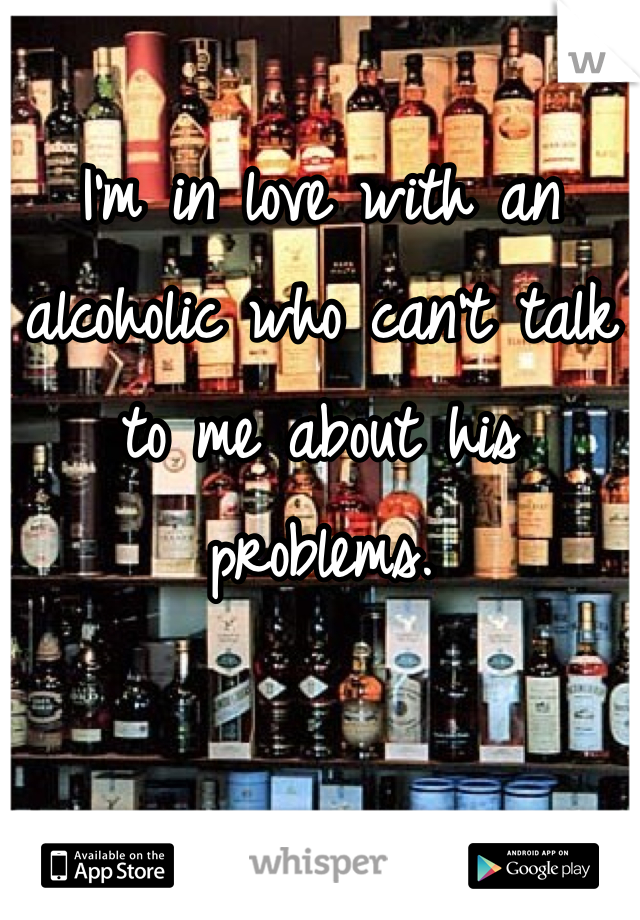 I'm in love with an alcoholic who can't talk to me about his problems.