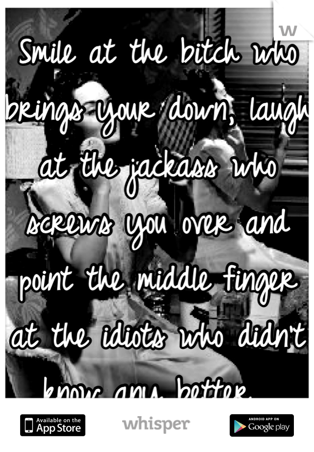 Smile at the bitch who brings your down, laugh at the jackass who screws you over and point the middle finger at the idiots who didn't know any better.