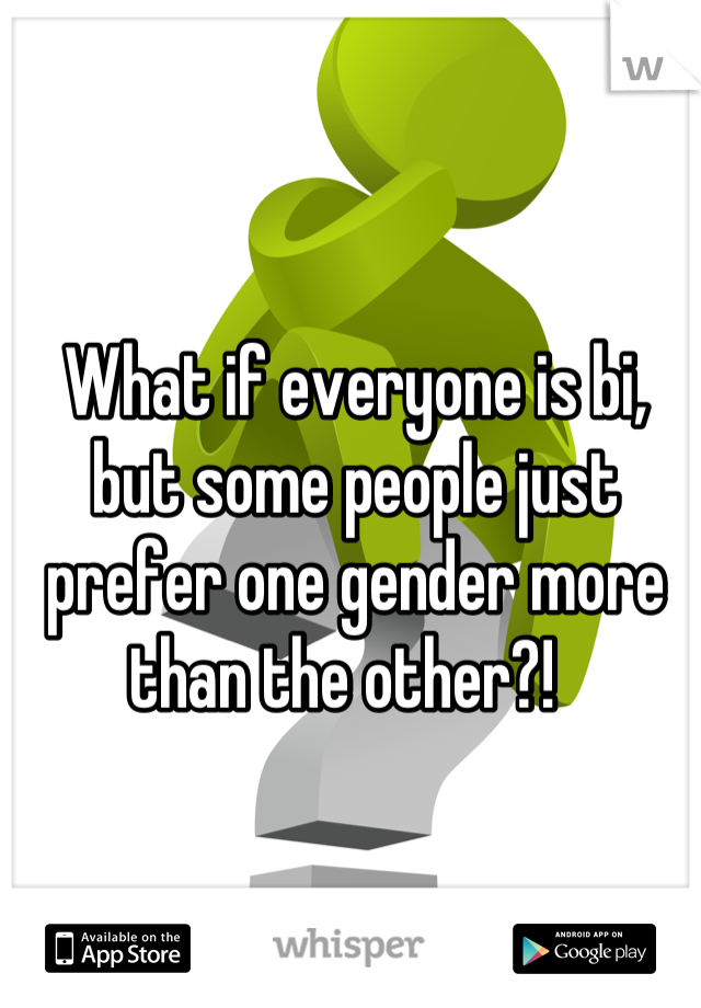 What if everyone is bi, but some people just prefer one gender more than the other?!