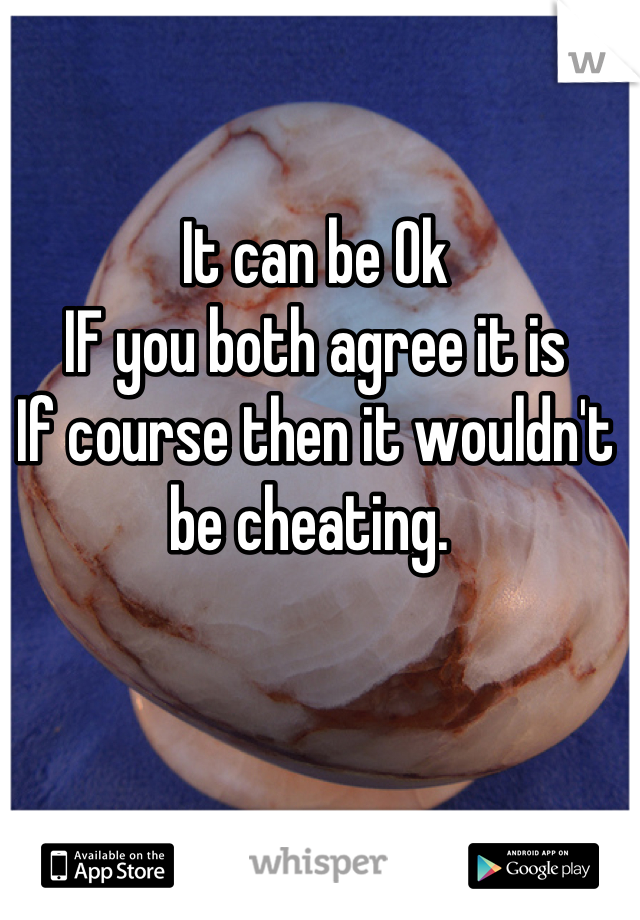It can be Ok IF you both agree it is If course then it wouldn't be cheating.