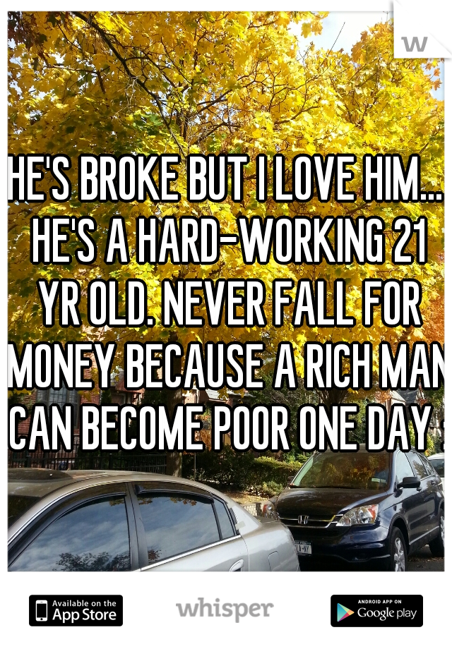 HE'S BROKE BUT I LOVE HIM... HE'S A HARD-WORKING 21 YR OLD. NEVER FALL FOR MONEY BECAUSE A RICH MAN CAN BECOME POOR ONE DAY :)
