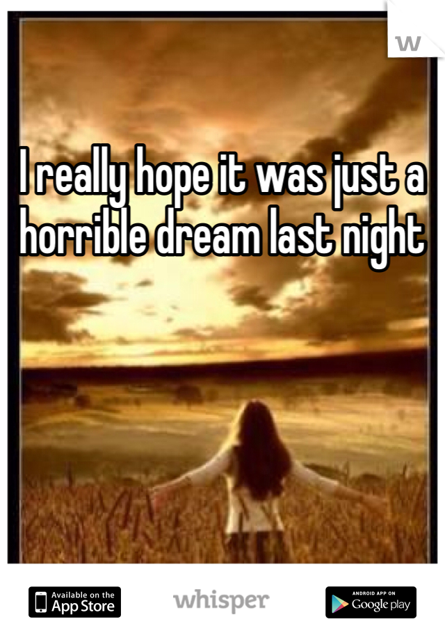 I really hope it was just a horrible dream last night