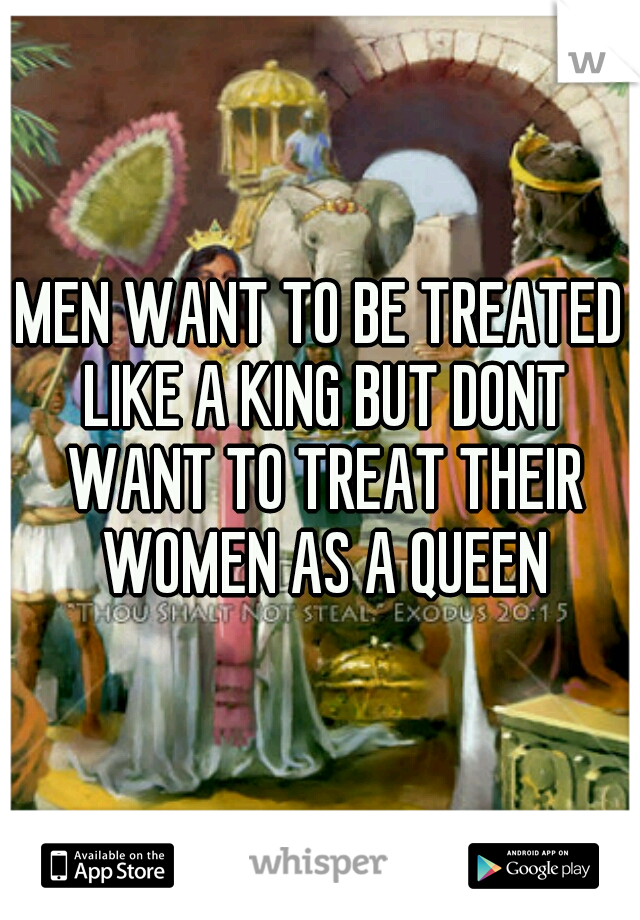 MEN WANT TO BE TREATED LIKE A KING BUT DONT WANT TO TREAT THEIR WOMEN AS A QUEEN