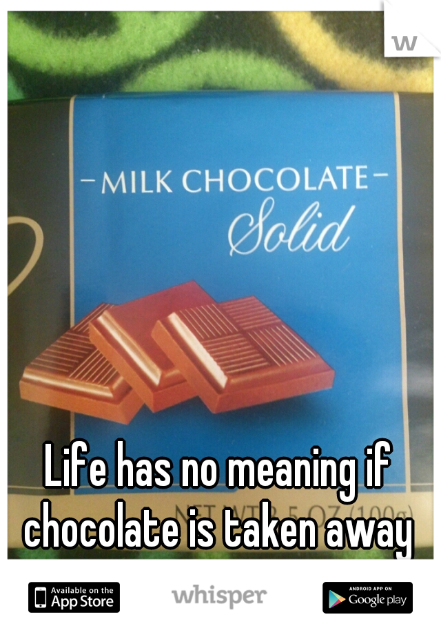 Life has no meaning if chocolate is taken away