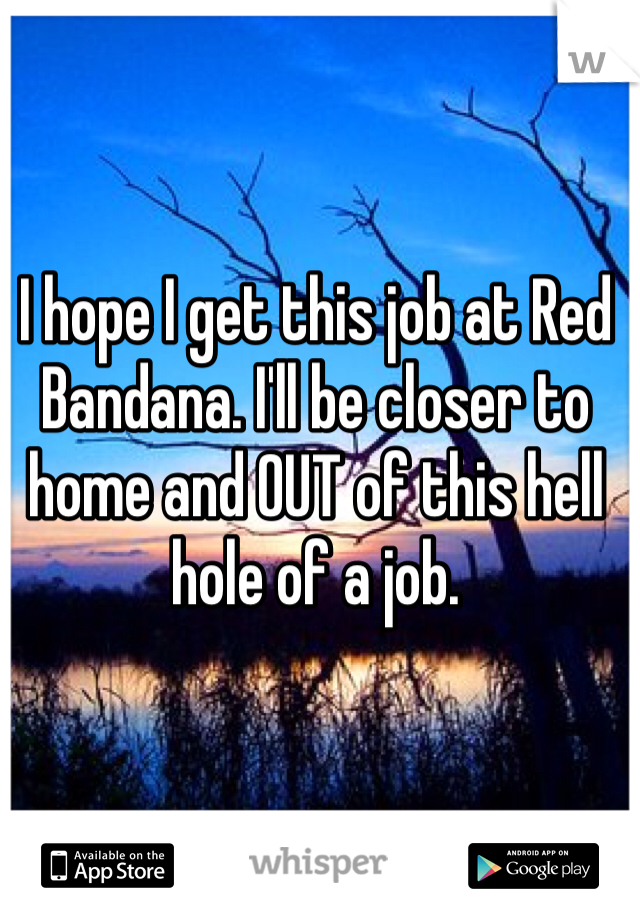 I hope I get this job at Red Bandana. I'll be closer to home and OUT of this hell hole of a job.