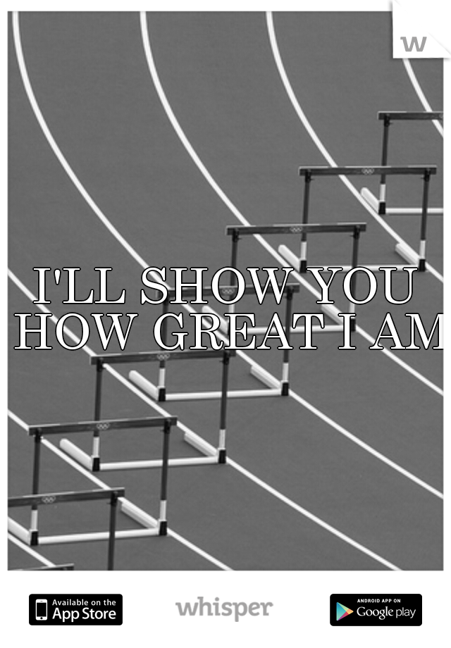 I'LL SHOW YOU HOW GREAT I AM
