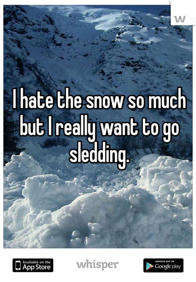 I hate the snow so much but I really want to go sledding.