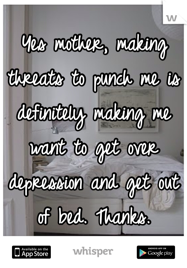 Yes mother, making threats to punch me is definitely making me want to get over depression and get out of bed. Thanks.