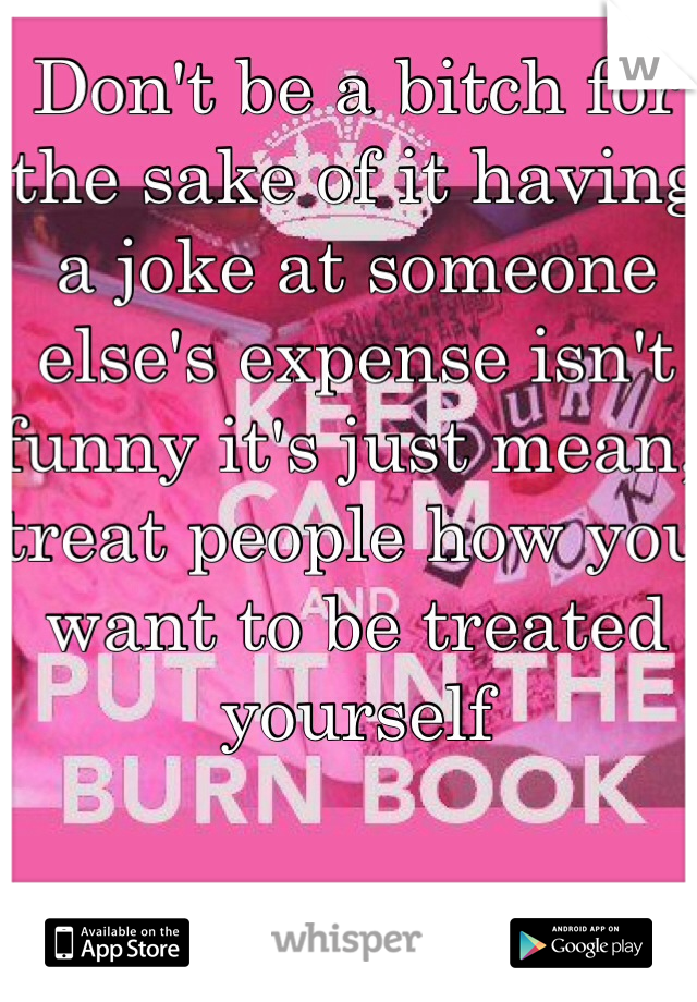 Don't be a bitch for the sake of it having a joke at someone else's expense isn't funny it's just mean, treat people how you want to be treated yourself