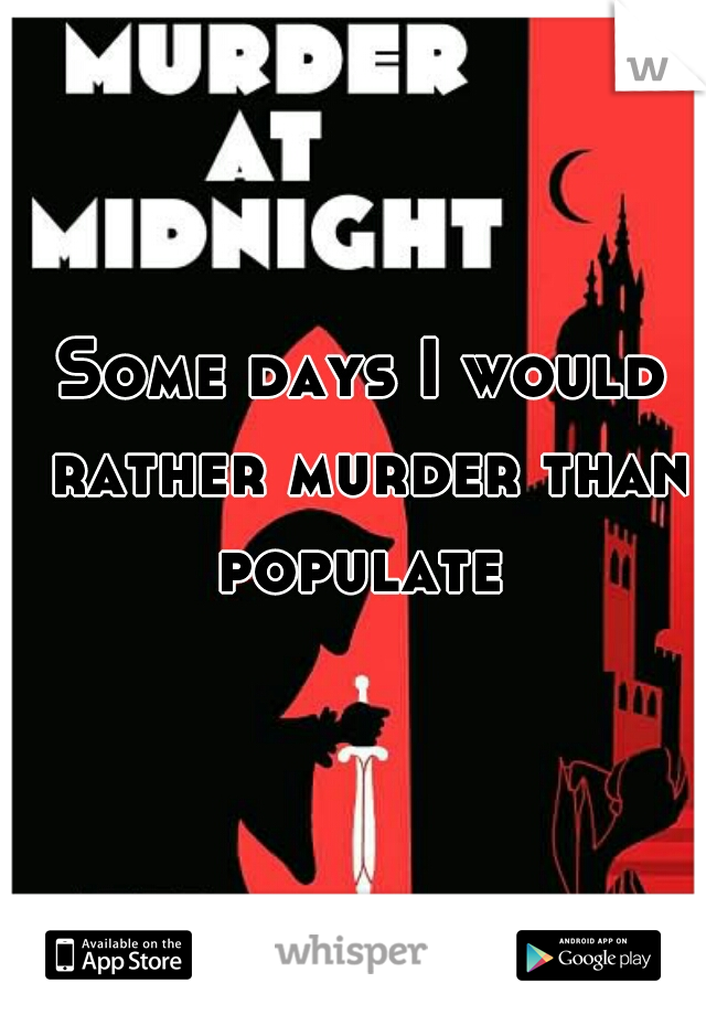 Some days I would rather murder than populate