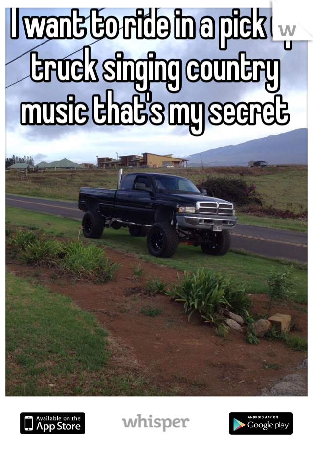 I want to ride in a pick up truck singing country music that's my secret