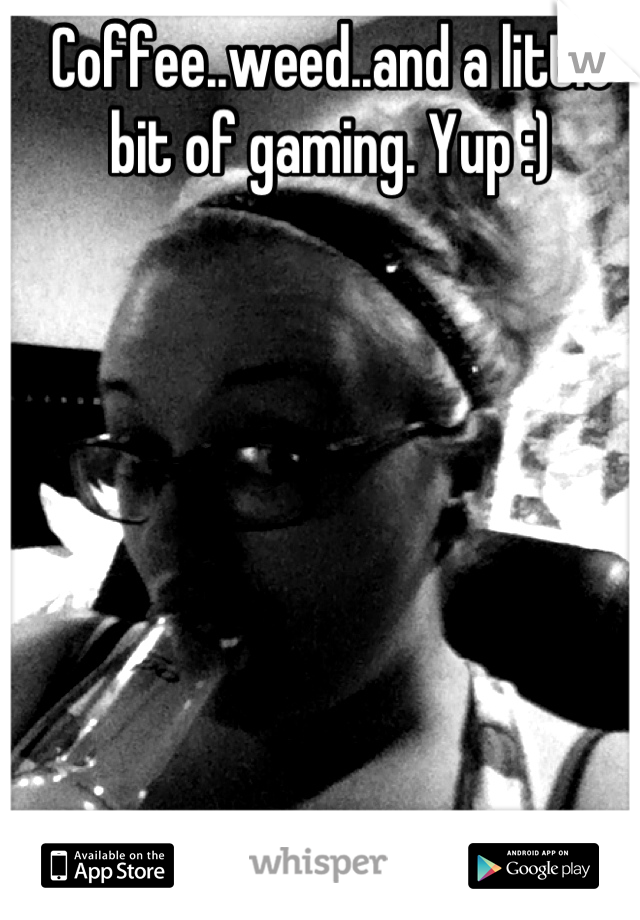 Coffee..weed..and a little bit of gaming. Yup :)
