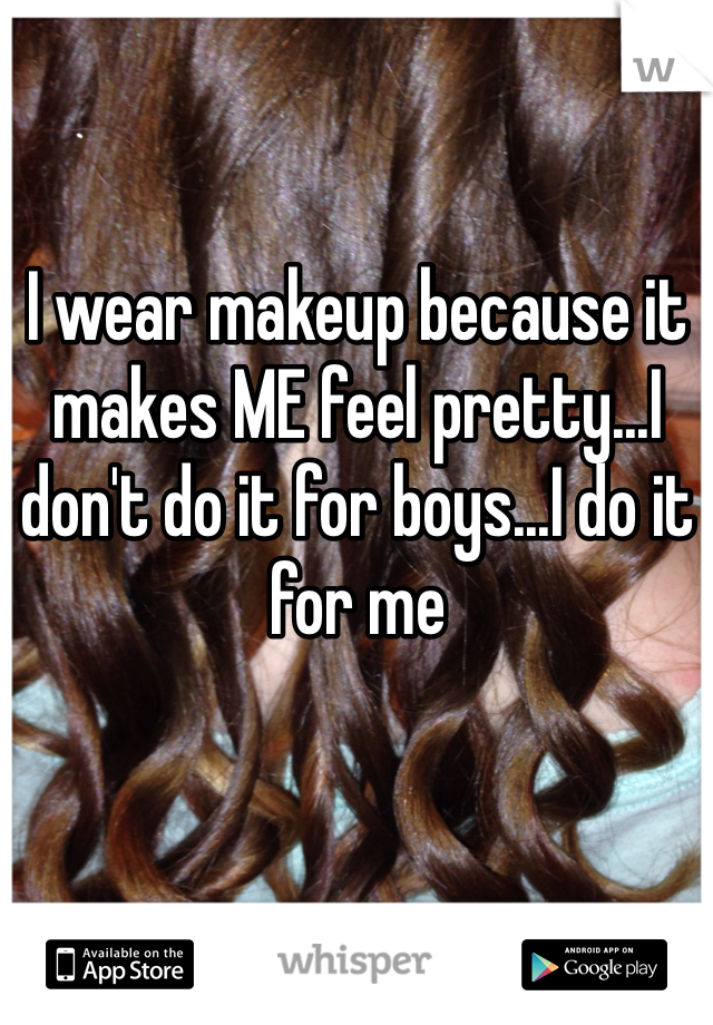 I wear makeup because it makes ME feel pretty...I don't do it for boys...I do it for me