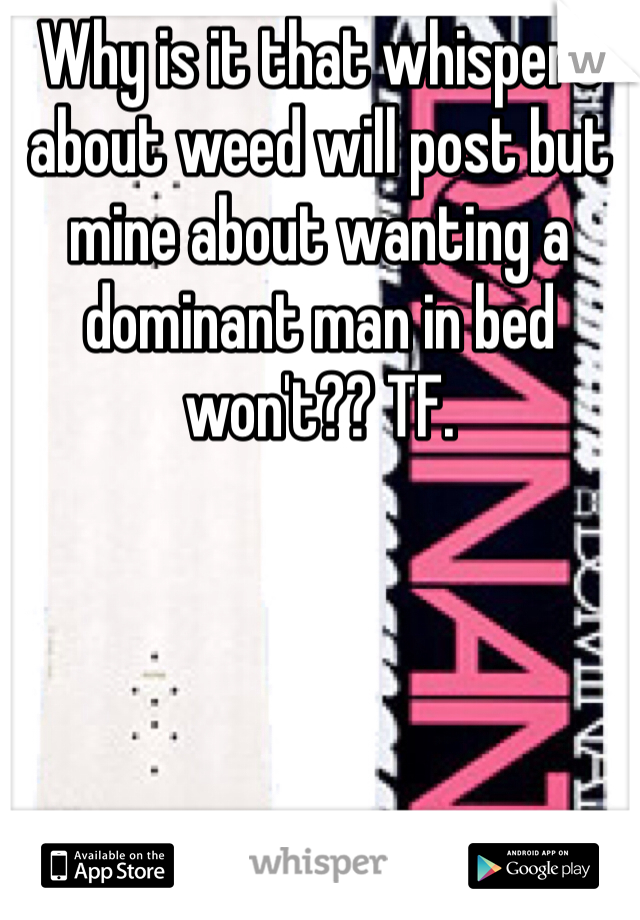 Why is it that whispers about weed will post but mine about wanting a dominant man in bed won't?? TF.